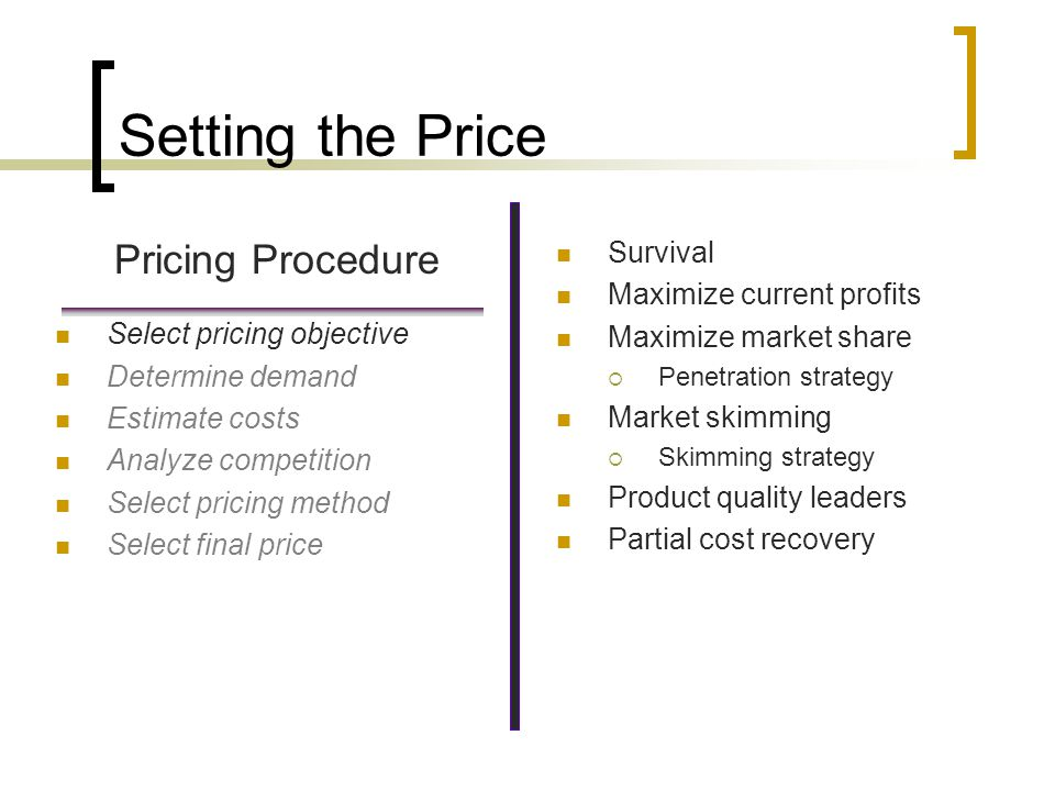 Setting the Price Pricing Procedure Select pricing objective Determine demand Estimate costs Analyze competition Select pricing method Select final price Understand factors that affect price sensitivity Estimate demand curves Understand price elasticity of demand Elasticity Inelasticty