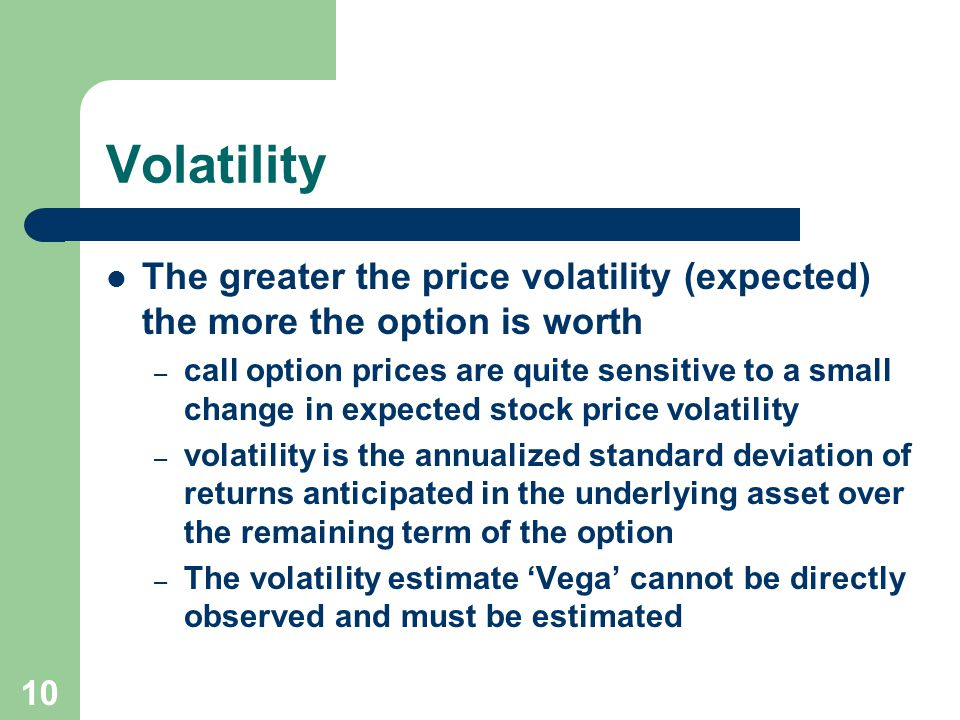 10 Volatility The greater the price volatility (expected) the more the option is worth – call option prices are quite sensitive to a small change in expected stock price volatility – volatility is the annualized standard deviation of returns anticipated in the underlying asset over the remaining term of the option – The volatility estimate Vega cannot be directly observed and must be estimated