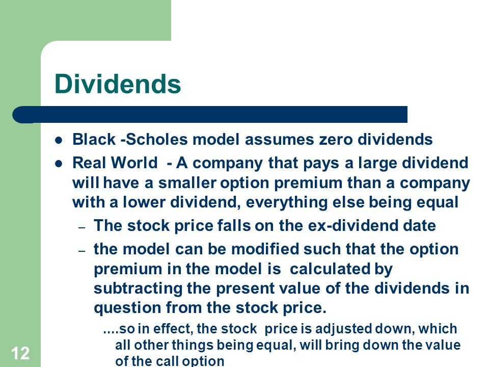 12 Dividends Black -Scholes model assumes zero dividends Real World - A company that pays a large dividend will have a smaller option premium than a company with a lower dividend, everything else being equal – The stock price falls on the ex-dividend date – the model can be modified such that the option premium in the model is calculated by subtracting the present value of the dividends in question from the stock price.....so in effect, the stock price is adjusted down, which all other things being equal, will bring down the value of the call option