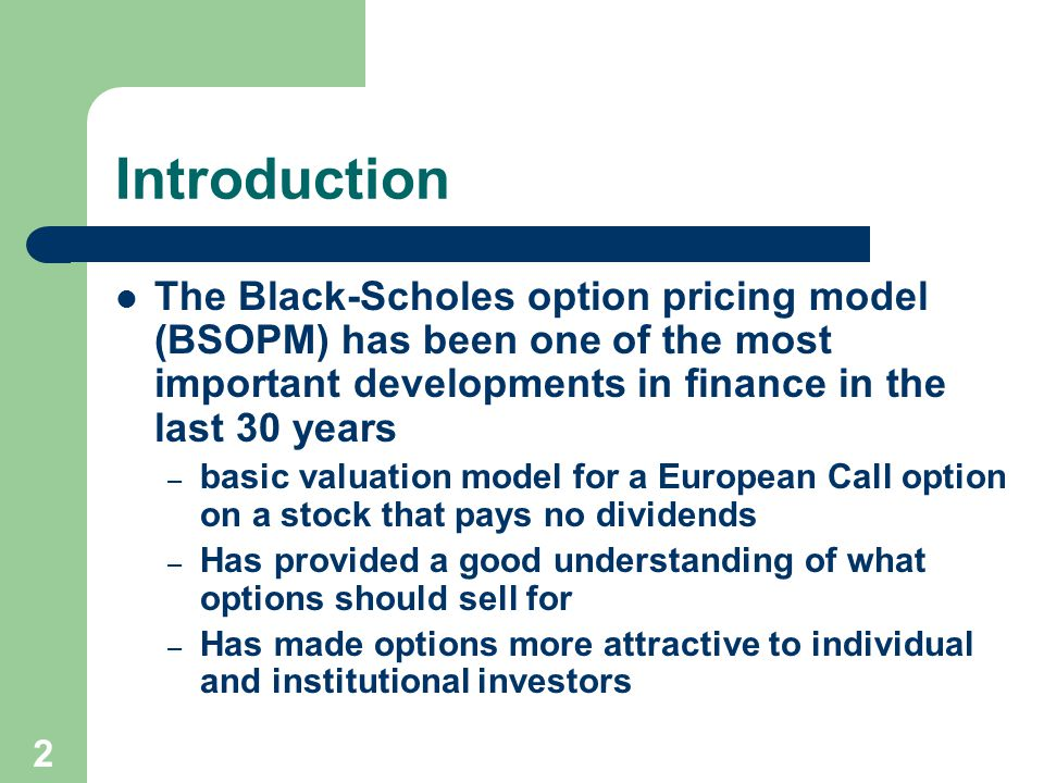 2 Introduction The Black-Scholes option pricing model (BSOPM) has been one of the most important developments in finance in the last 30 years – basic valuation model for a European Call option on a stock that pays no dividends – Has provided a good understanding of what options should sell for – Has made options more attractive to individual and institutional investors