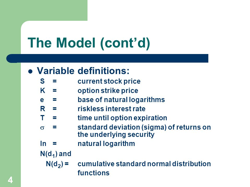 4 The Model (contd) Variable definitions: S=current stock price K=option strike price e=base of natural logarithms R=riskless interest rate T=time until option expiration =standard deviation (sigma) of returns on the underlying security ln=natural logarithm N(d 1 ) and N(d 2 ) =cumulative standard normal distribution functions