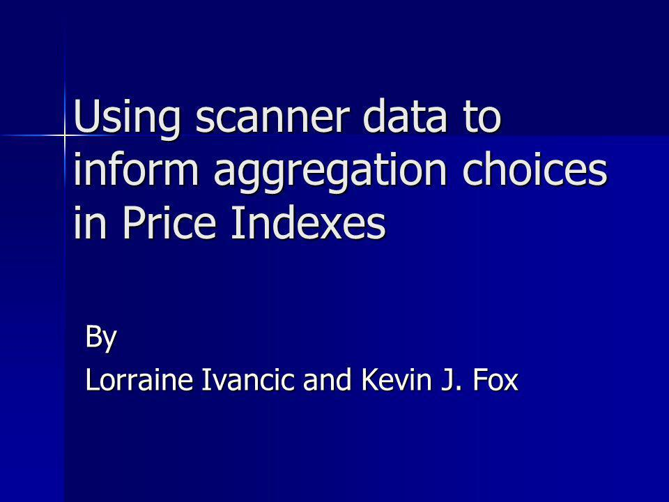 Using scanner data to inform aggregation choices in Price Indexes By Lorraine Ivancic and Kevin J. Fox