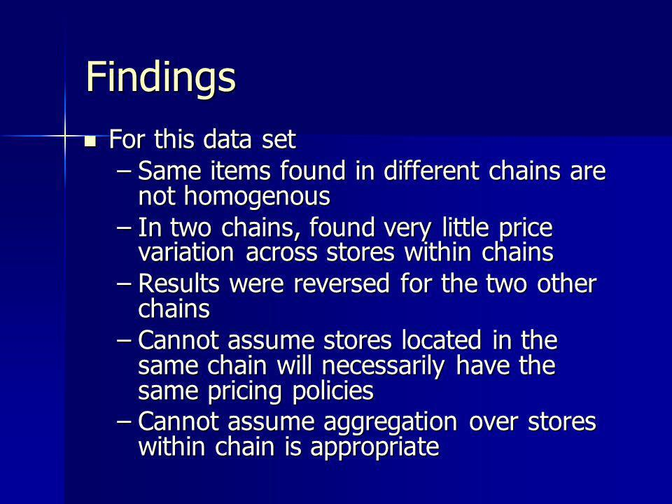 Findings For this data set For this data set –Same items found in different chains are not homogenous –In two chains, found very little price variatio