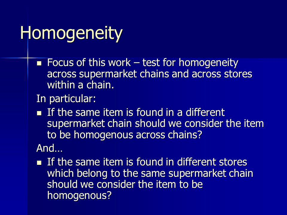 Defining Homogeneity Economic theory: higher degree of competition and lower degree of item differentiation equalisation of prices across sellers Economic theory: higher degree of competition and lower degree of item differentiation equalisation of prices across sellers But, price dispersion may exist if different sellers offer different range of auxiliary services to consumers But, price dispersion may exist if different sellers offer different range of auxiliary services to consumers –eg.