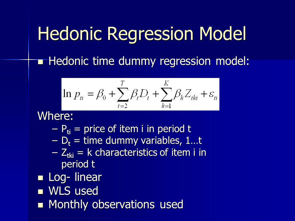 Hedonic Regression Model Hedonic time dummy regression model: Hedonic time dummy regression model:Where: –P ti = price of item i in period t –D t = time dummy variables, 1…t –Z tki = k characteristics of item i in period t Log- linear Log- linear WLS used WLS used Monthly observations used Monthly observations used