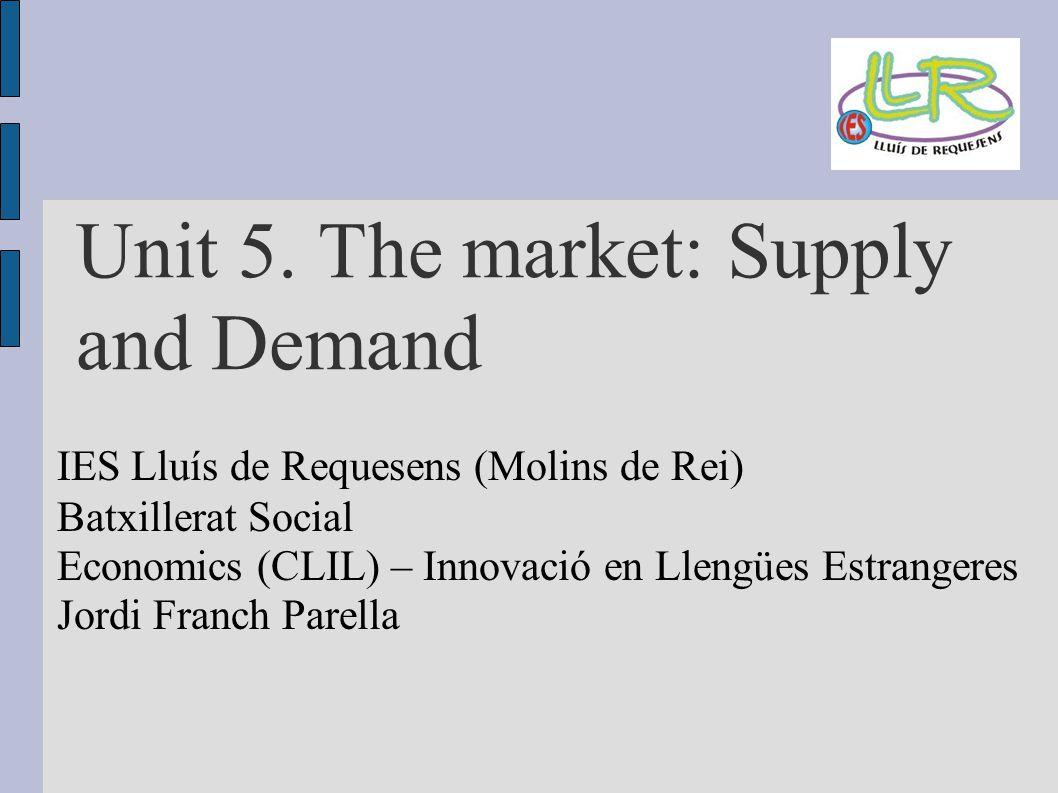 Unit 5. The market: Supply and Demand IES Lluís de Requesens (Molins de Rei) Batxillerat Social Economics (CLIL) – Innovació en Llengües Estrangeres J
