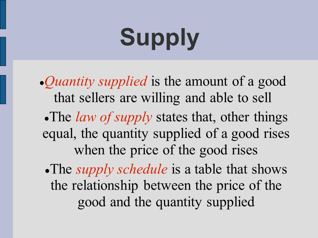 Supply Quantity supplied is the amount of a good that sellers are willing and able to sell The law of supply states that, other things equal, the quantity supplied of a good rises when the price of the good rises The supply schedule is a table that shows the relationship between the price of the good and the quantity supplied