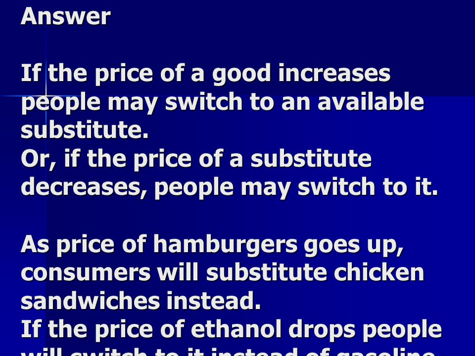 Answer If the price of a good increases people may switch to an available substitute.