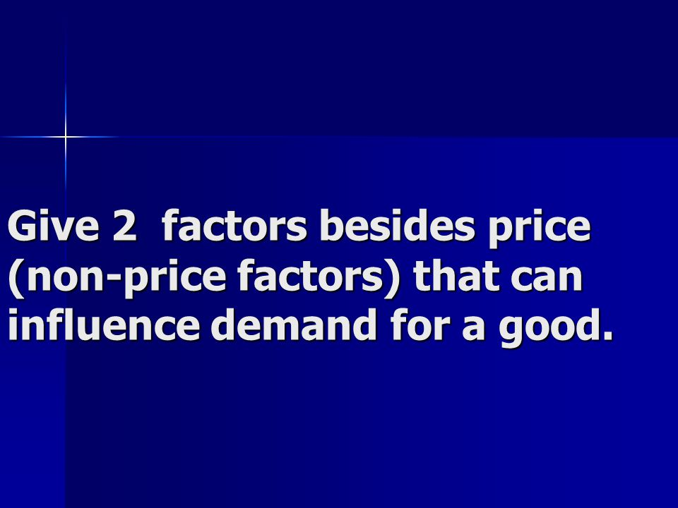 Give 2 factors besides price (non-price factors) that can influence demand for a good.