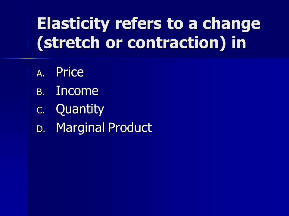 Elasticity refers to a change (stretch or contraction) in A. Price B. Income C. Quantity D. Marginal Product