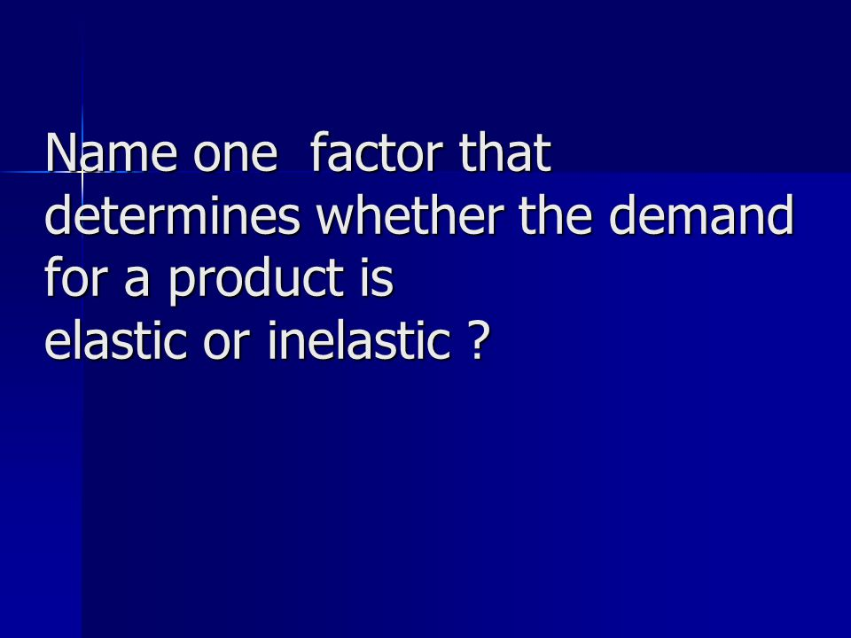 Name one factor that determines whether the demand for a product is elastic or inelastic