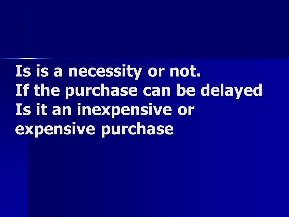Is is a necessity or not. If the purchase can be delayed Is it an inexpensive or expensive purchase