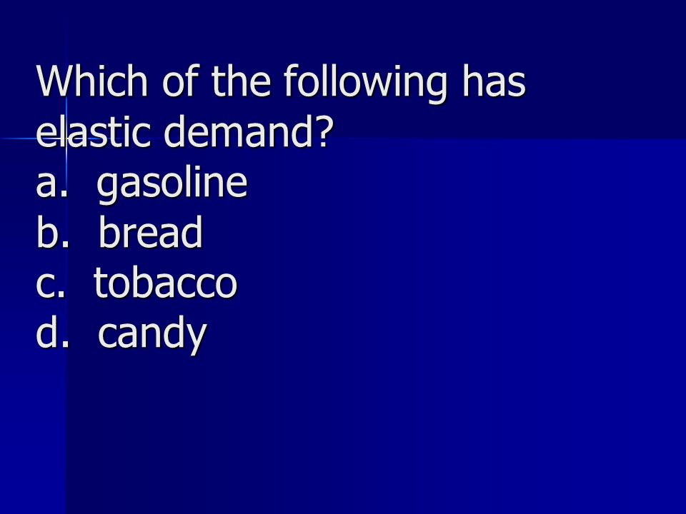 Which of the following has elastic demand a. gasoline b. bread c. tobacco d. candy