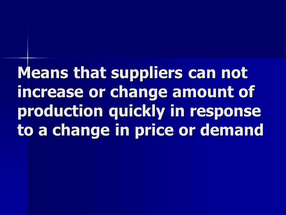 Means that suppliers can not increase or change amount of production quickly in response to a change in price or demand