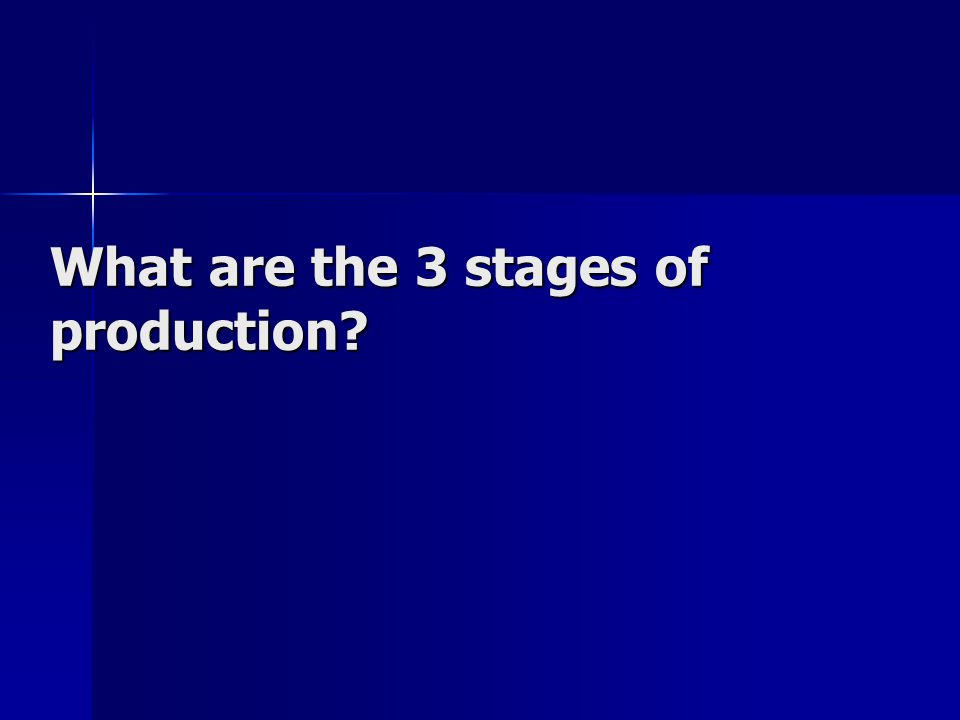 What are the 3 stages of production?