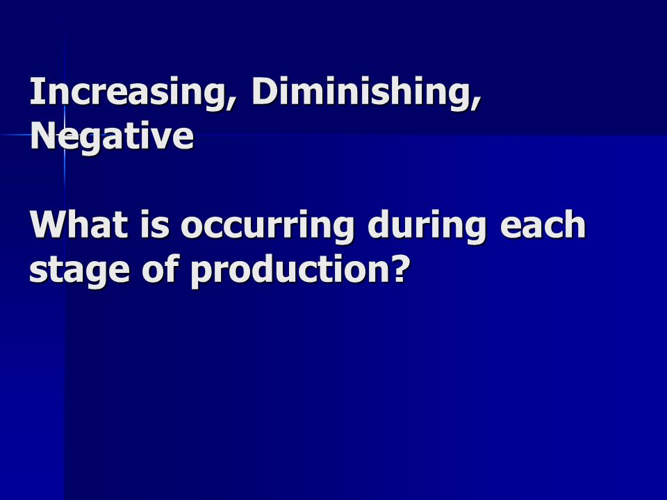 Increasing, Diminishing, Negative What is occurring during each stage of production