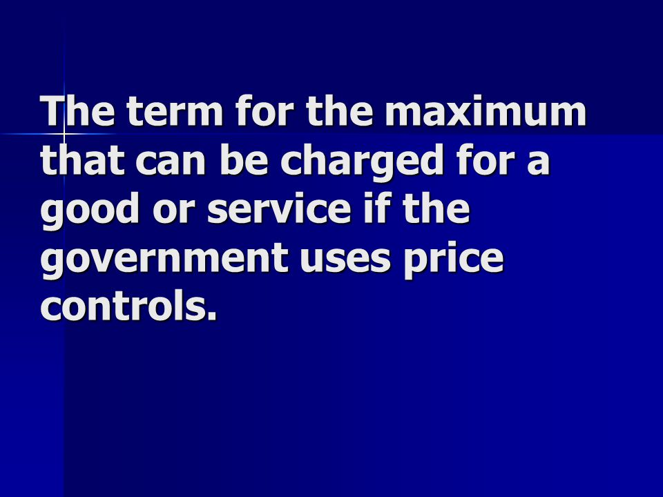 The term for the maximum that can be charged for a good or service if the government uses price controls.
