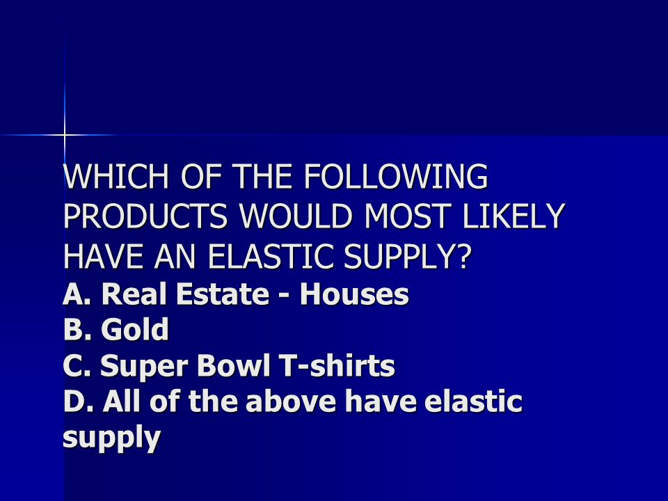 WHICH OF THE FOLLOWING PRODUCTS WOULD MOST LIKELY HAVE AN ELASTIC SUPPLY.
