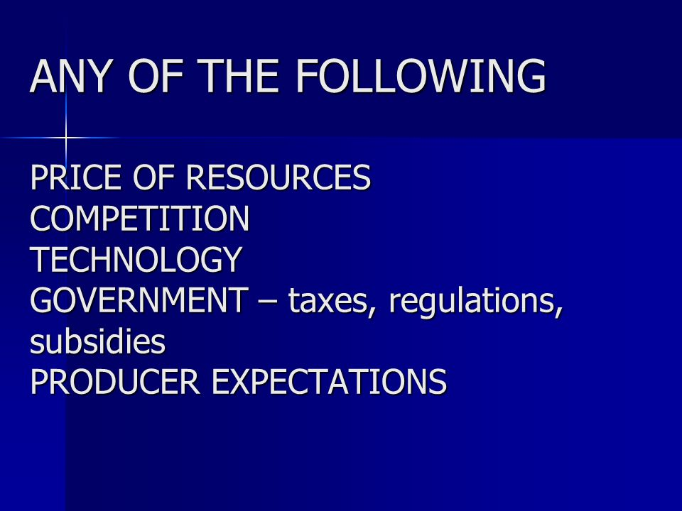 ANY OF THE FOLLOWING PRICE OF RESOURCES COMPETITION TECHNOLOGY GOVERNMENT – taxes, regulations, subsidies PRODUCER EXPECTATIONS