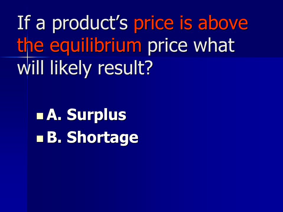 If a products price is above the equilibrium price what will likely result.