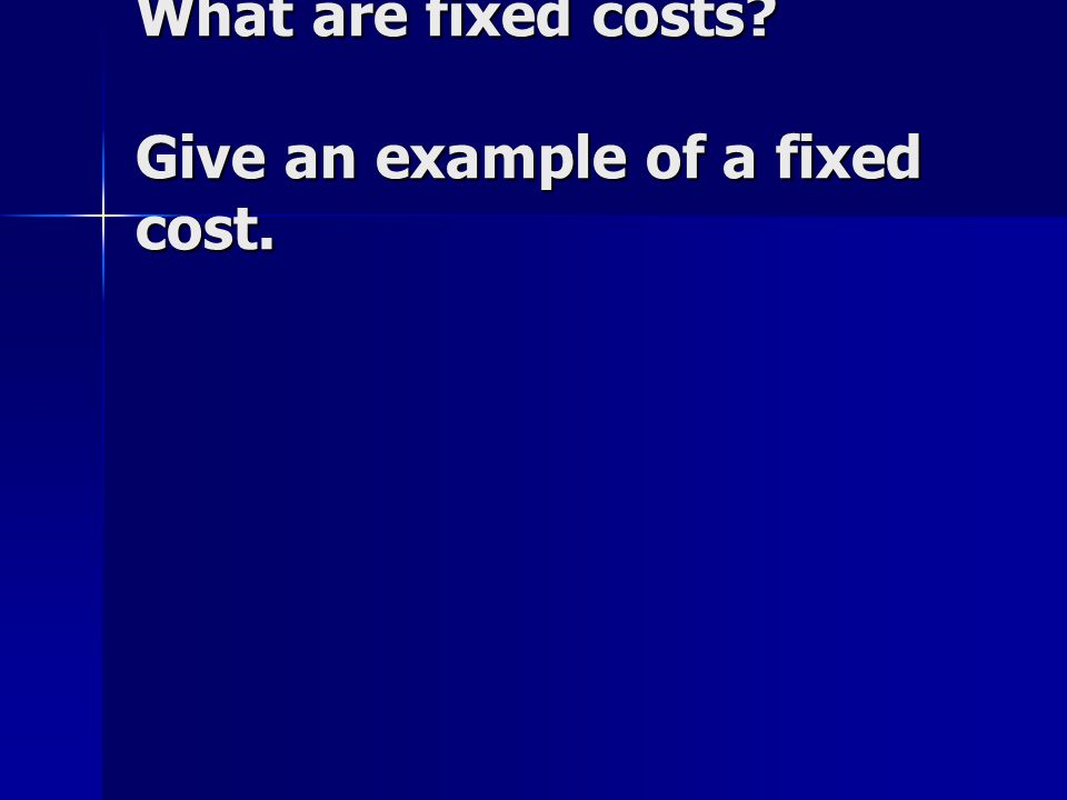 What are fixed costs? Give an example of a fixed cost.