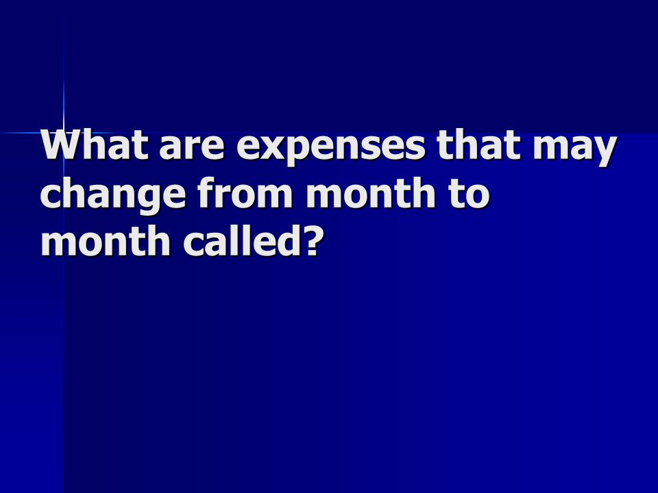 What are expenses that may change from month to month called