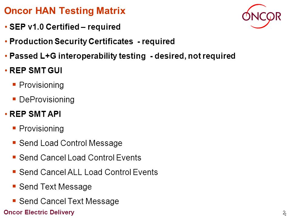 Oncor Electric Delivery 3 3 Oncor HAN Testing Matrix REP SMT API (continued) Send Current Price Send Next Price Send Price Event Send Tiered Pricing, Tier 1-5 supported DeProvisioning TDSP GUI Provisioning DeProvisioning Internal AMS Portal (Oncor support) Provisioning DeProvisioning Preformatted Simple Text Message