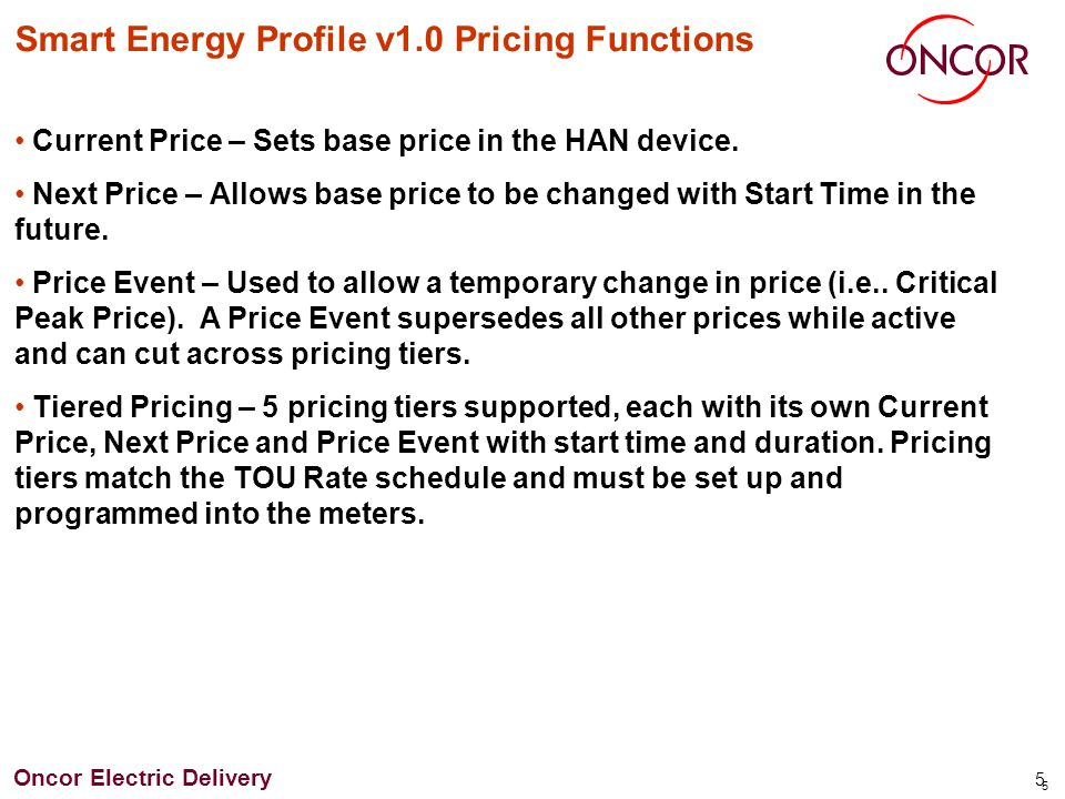 Oncor Electric Delivery 16 Pricing Tiers w/Price Event A Pricing event have been added to Tiers 4 and 5 with its own specific start time and duration A temporary deviation from the normal price (price event) can be scheduled for any time.