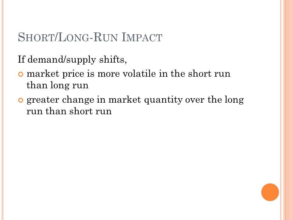 S HORT /L ONG -R UN I MPACT If demand/supply shifts, market price is more volatile in the short run than long run greater change in market quantity ov