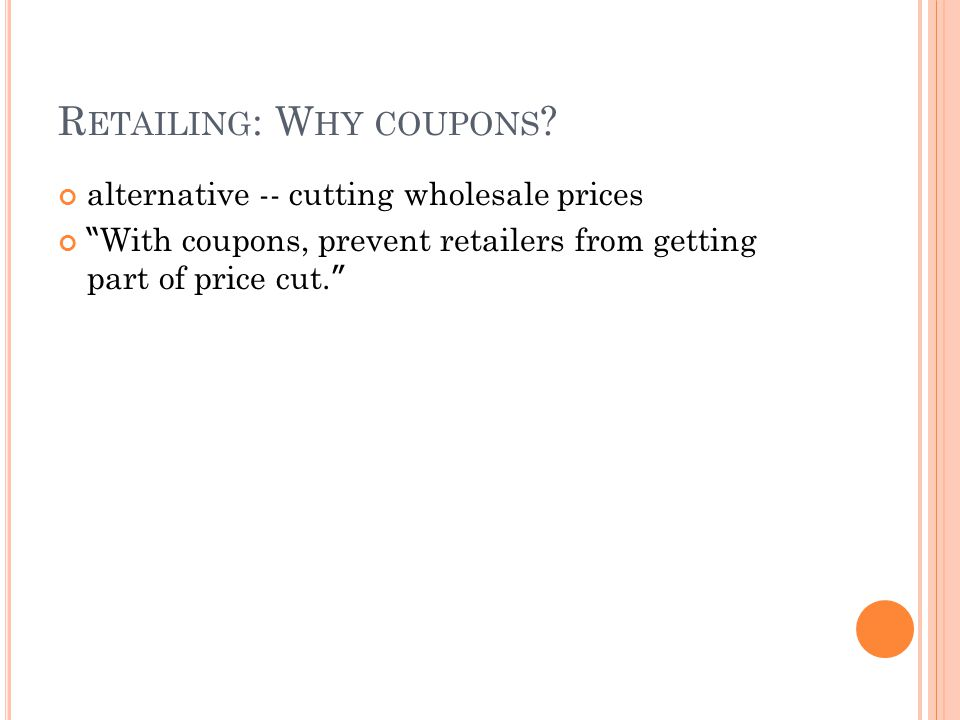 R ETAILING : W HY COUPONS ? alternative -- cutting wholesale prices With coupons, prevent retailers from getting part of price cut.