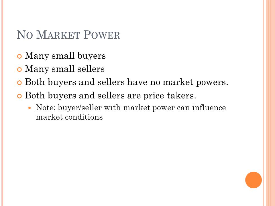 N O M ARKET P OWER Many small buyers Many small sellers Both buyers and sellers have no market powers. Both buyers and sellers are price takers. Note: