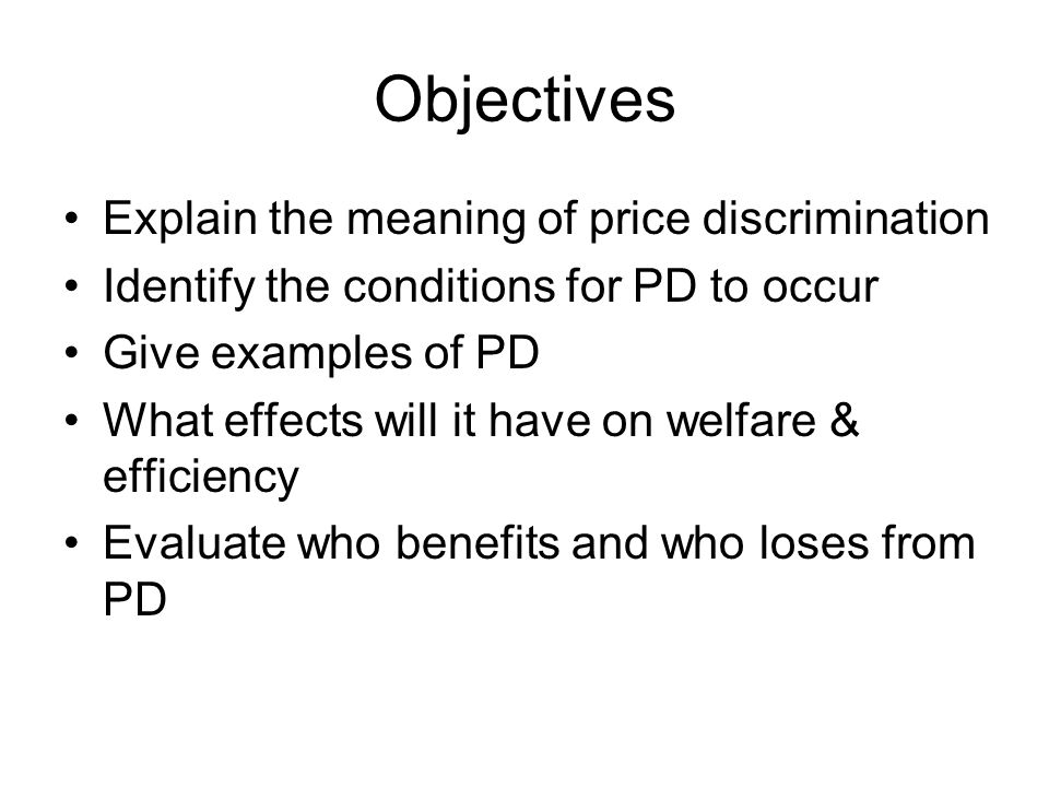 Objectives Explain the meaning of price discrimination Identify the conditions for PD to occur Give examples of PD What effects will it have on welfare & efficiency Evaluate who benefits and who loses from PD
