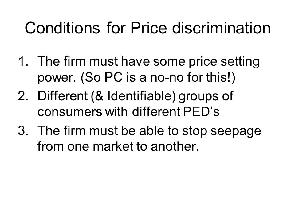 Conditions for Price discrimination 1.The firm must have some price setting power. (So PC is a no-no for this!) 2.Different (& Identifiable) groups of