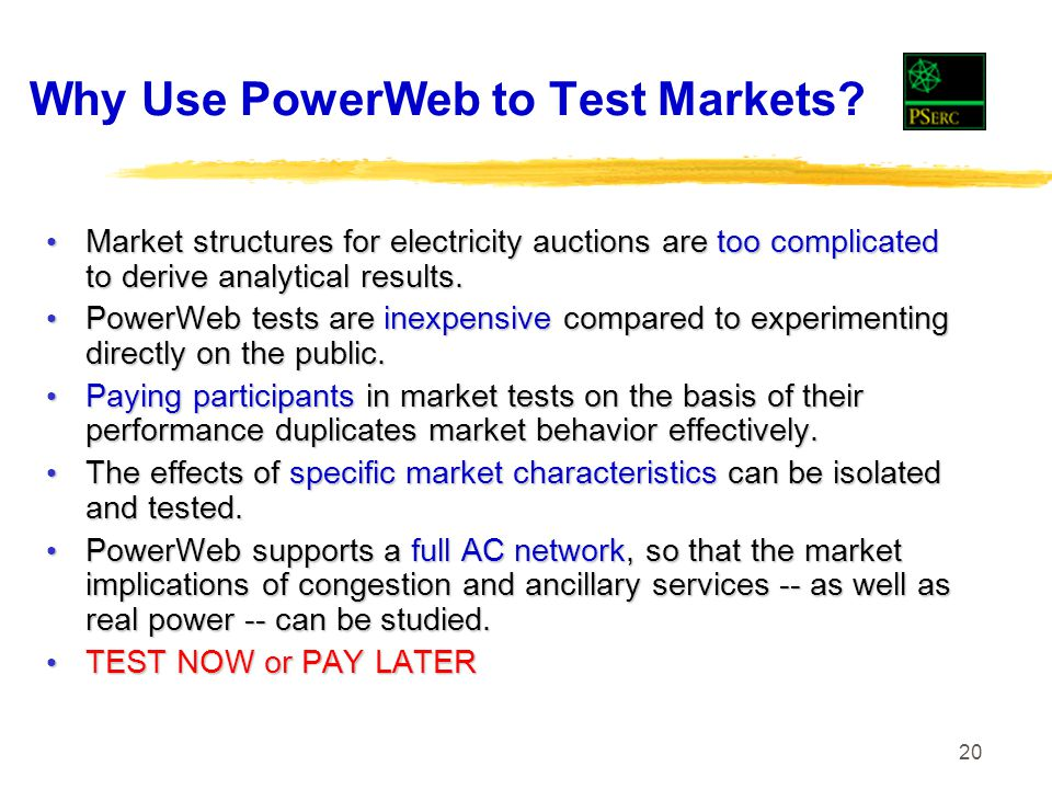 20 Why Use PowerWeb to Test Markets? Market structures for electricity auctions are too complicated to derive analytical results. Market structures fo