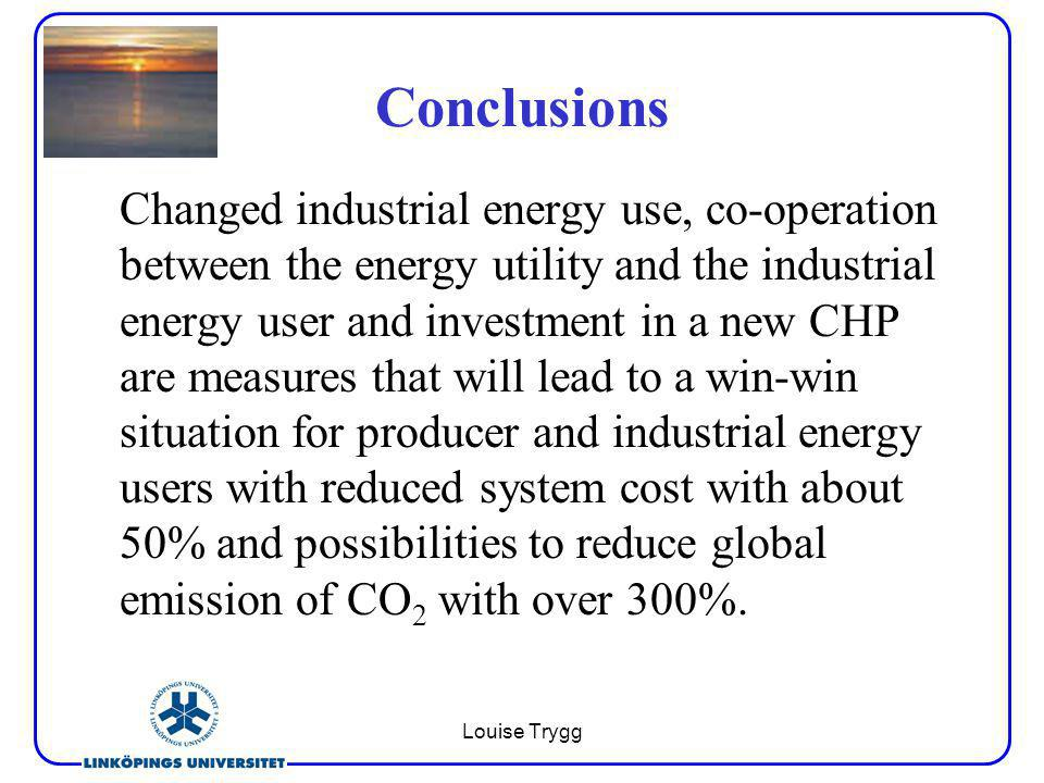 Louise Trygg Conclusions Changed industrial energy use, co-operation between the energy utility and the industrial energy user and investment in a new CHP are measures that will lead to a win-win situation for producer and industrial energy users with reduced system cost with about 50% and possibilities to reduce global emission of CO 2 with over 300%.