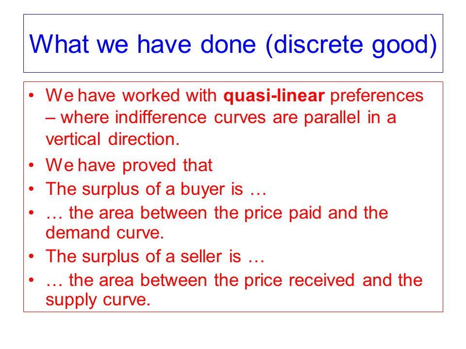 What we have done (discrete good) We have worked with quasi-linear preferences – where indifference curves are parallel in a vertical direction.