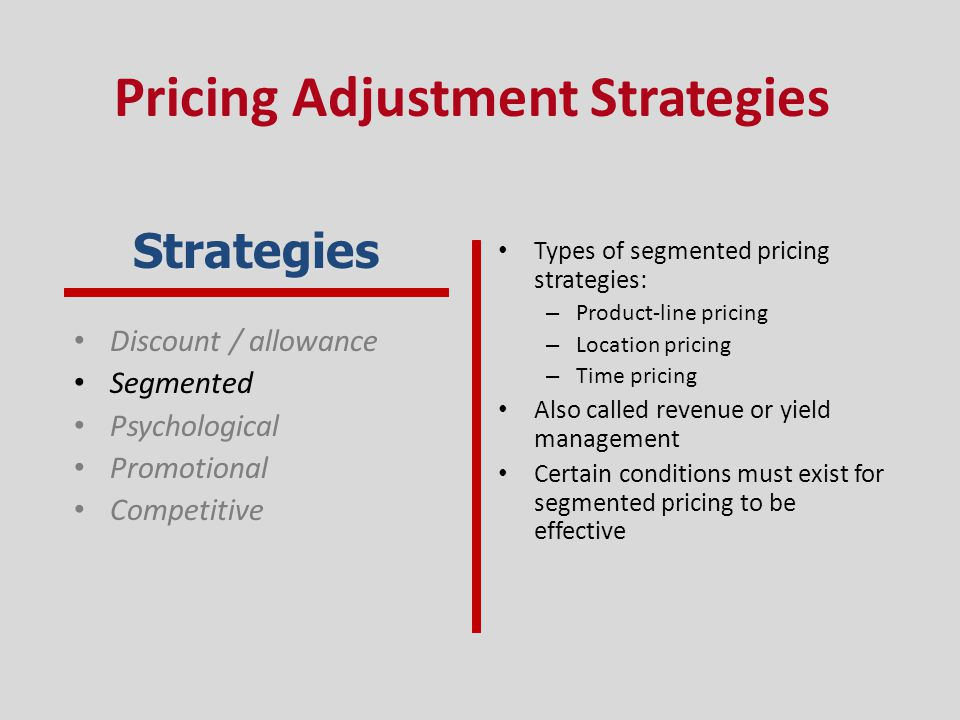 Discount / allowance Segmented Psychological Promotional Competitive Types of segmented pricing strategies: – Product-line pricing – Location pricing