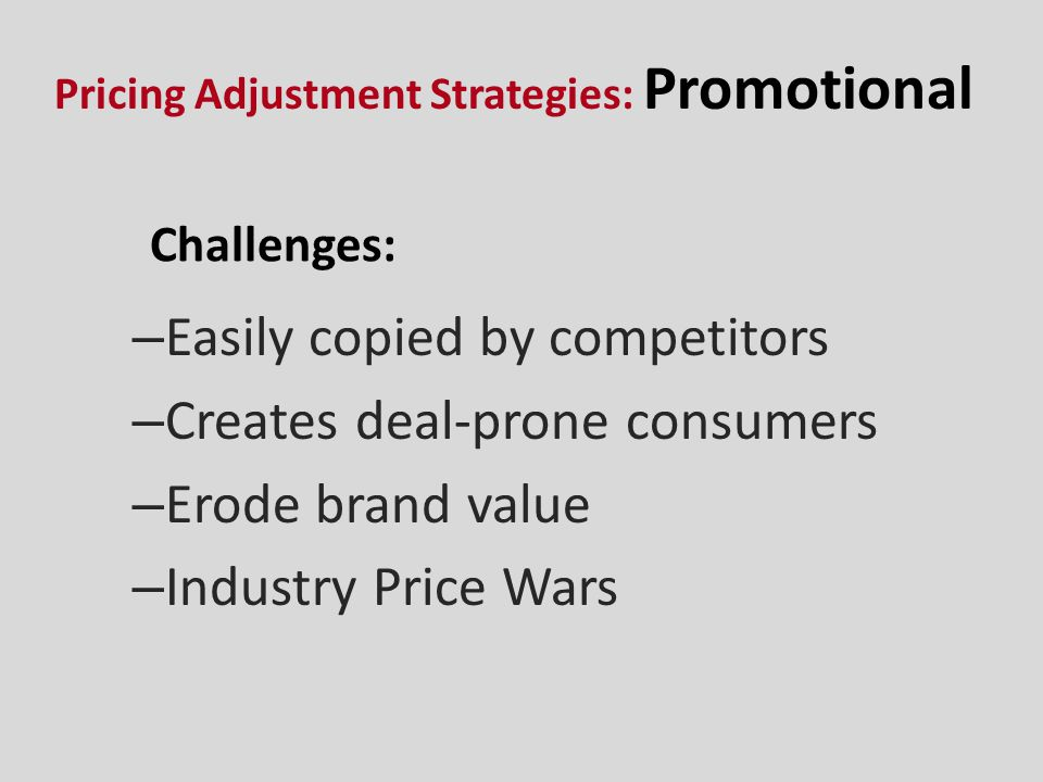 Challenges: – Easily copied by competitors – Creates deal-prone consumers – Erode brand value – Industry Price Wars Pricing Adjustment Strategies: Pro