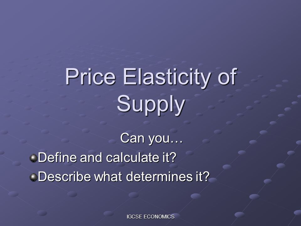 IGCSE ECONOMICS Price Elasticity of Supply Can you… Define and calculate it? Describe what determines it?