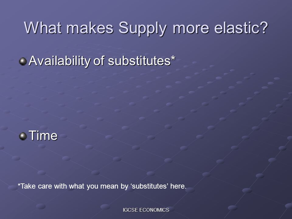 IGCSE ECONOMICS What makes Supply more elastic.