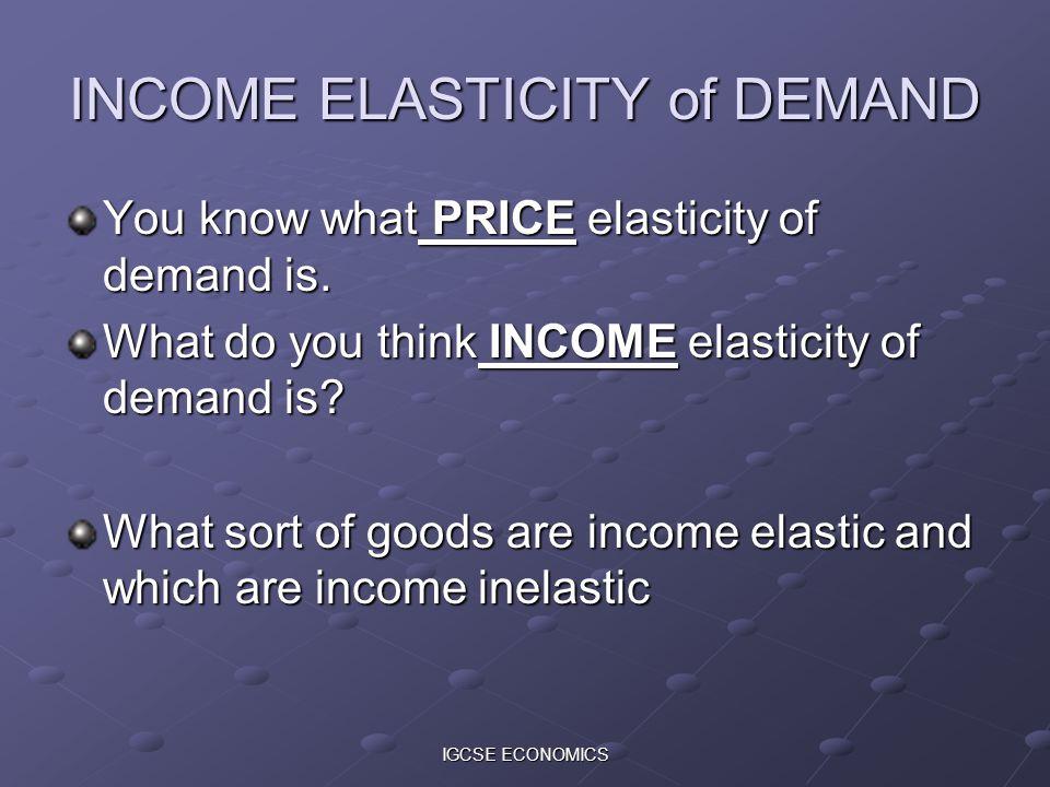 IGCSE ECONOMICS INCOME ELASTICITY of DEMAND You know what PRICE elasticity of demand is. What do you think INCOME elasticity of demand is? What sort o
