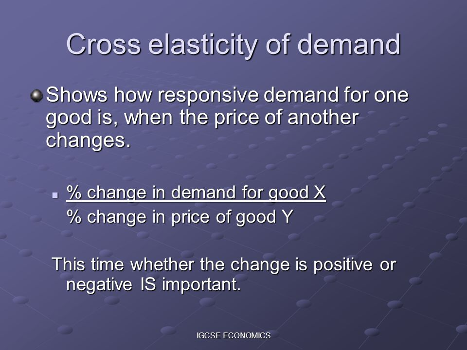 IGCSE ECONOMICS Cross elasticity of demand Shows how responsive demand for one good is, when the price of another changes. % change in demand for good