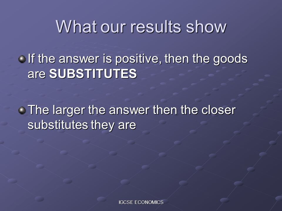 IGCSE ECONOMICS What our results show If the answer is positive, then the goods are SUBSTITUTES The larger the answer then the closer substitutes they