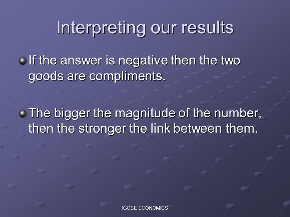 IGCSE ECONOMICS Interpreting our results If the answer is negative then the two goods are compliments. The bigger the magnitude of the number, then th