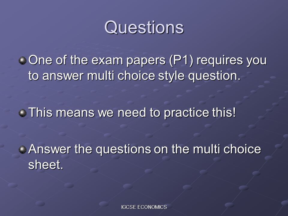 IGCSE ECONOMICS Questions One of the exam papers (P1) requires you to answer multi choice style question. This means we need to practice this! Answer