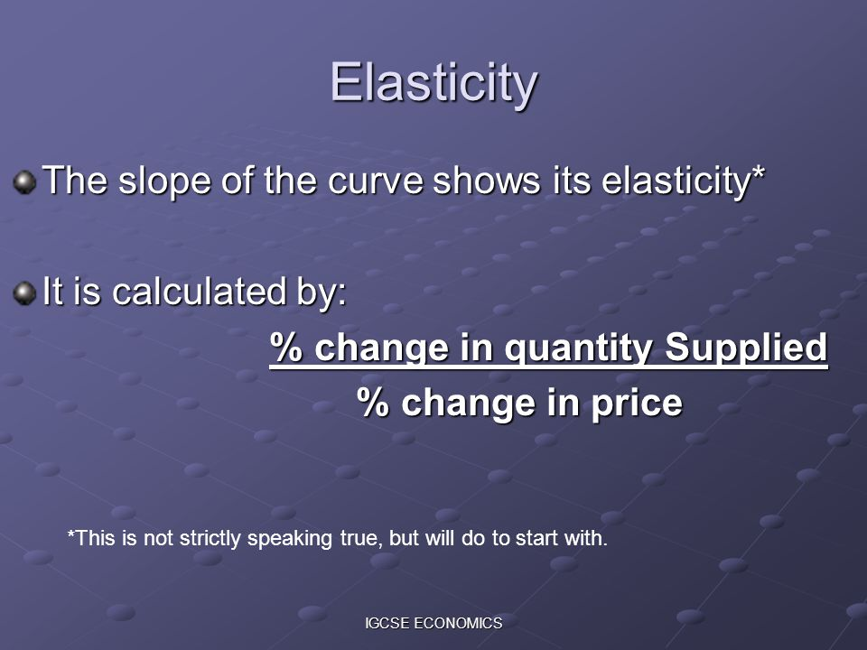 IGCSE ECONOMICS Elasticity The slope of the curve shows its elasticity* It is calculated by: % change in quantity Supplied % change in price *This is