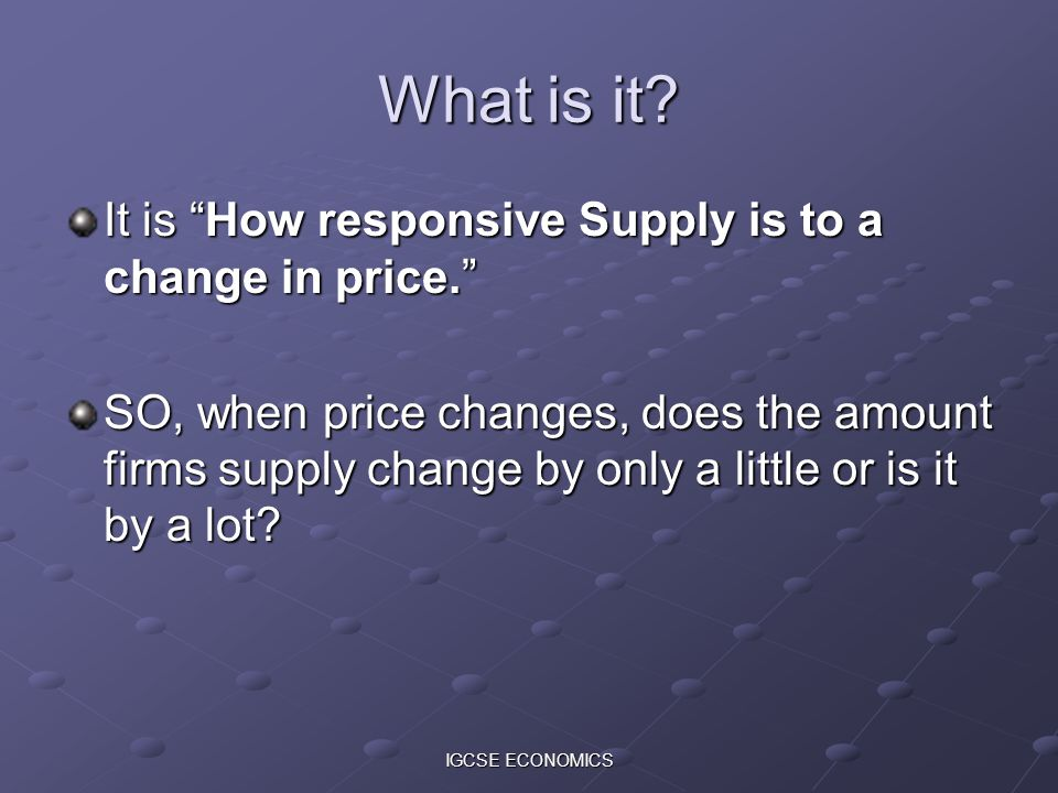 IGCSE ECONOMICS What is it? It is How responsive Supply is to a change in price. SO, when price changes, does the amount firms supply change by only a