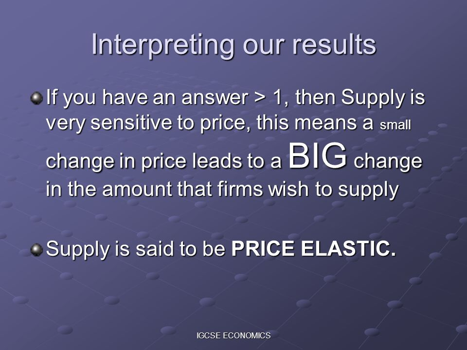 IGCSE ECONOMICS Interpreting our results If you have an answer > 1, then Supply is very sensitive to price, this means a small change in price leads to a BIG change in the amount that firms wish to supply Supply is said to be PRICE ELASTIC.