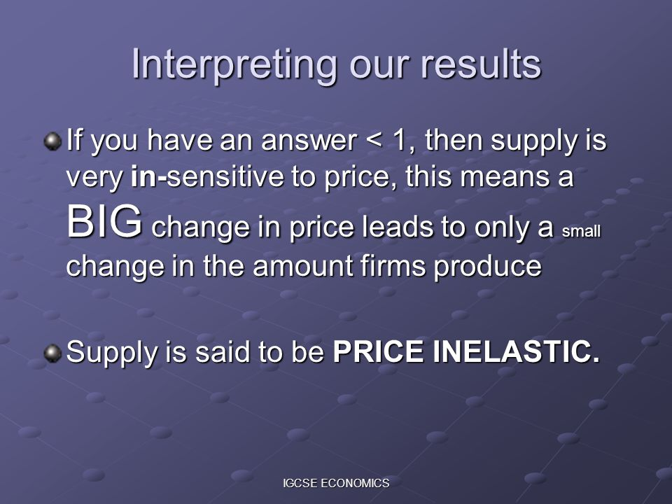 IGCSE ECONOMICS Interpreting our results If you have an answer < 1, then supply is very in-sensitive to price, this means a BIG change in price leads to only a small change in the amount firms produce Supply is said to be PRICE INELASTIC.