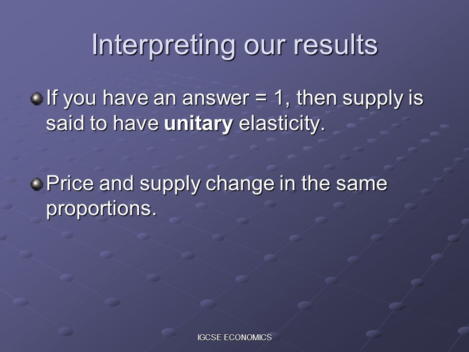 IGCSE ECONOMICS Interpreting our results If you have an answer = 1, then supply is said to have unitary elasticity. Price and supply change in the sam